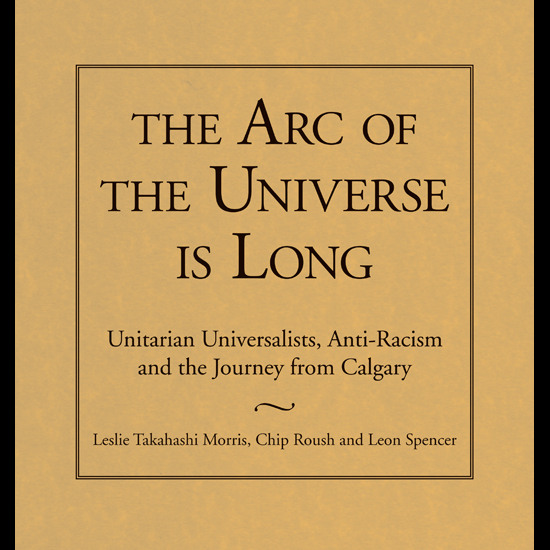 Cover: The Arc of the Universe is Long: Unitarian Universalists, Anti-Racidm and the Journey from Calgary, by Leslie Takahashi, Chip Roush, and Leon Spencer. Image courtesy Skinner House Books.
