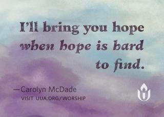 """I'll bring you hope when hope is hard to find,"" from Carolyn McDade's hymn, ""Come Sing a Song with Me."""