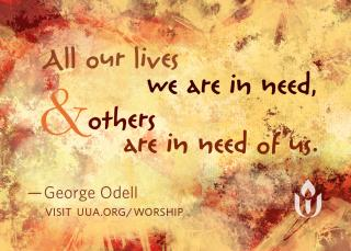 """All our lives we are in need and others are in need of us,"" by George Odell (reading #468 in Singing the Living Tradition)"