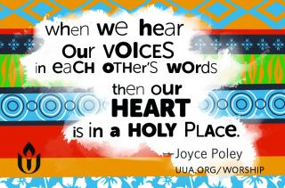 """When we hear our voices in each other's words then our heart is in a holy place."" Joyce Poley"