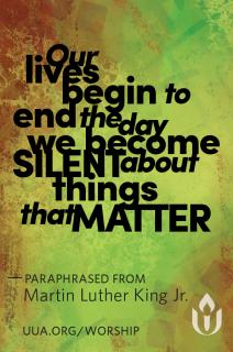 """Our lives begin to end the day we become silent about things that matter,"" paraphrased from Martin Luther King, Jr."