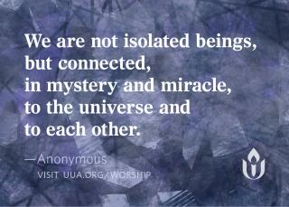 """We are not isolated beings, but connected, in mystery and miracle, to the universe and to each other,"" Anonymous"