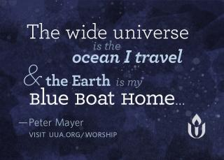 The wide universe is the ocean I travel and the Earth is my Blue Boat Home - Peter Mayer