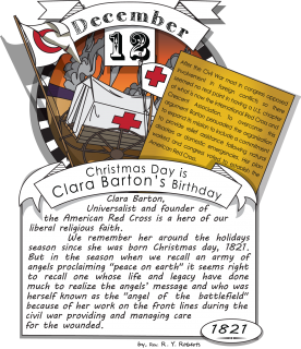 December twelfth, Christmas Day is Clara Barton's Birthday (1821). Clara Barton, Universalist and founder of the American Red Cross is a hero of our liberal religious faith. We remember her around the holidays season since she was born Christmas day, 1821