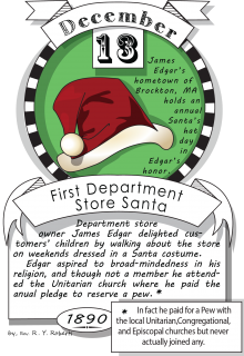 December thirteenth, first department store Santa (1890). Department storeowner James Edgar delighted customers' children by walking about the store on weekends dressed in a Santa costume.
