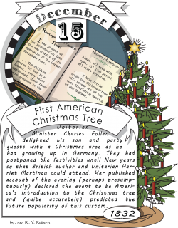 December fifteenth, the First American Christmas Tree (1832). Unitarian Minister Charles Follen delighted his son and party guests with a Christmas tree as he had growing up in Germany.