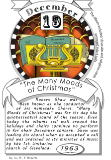 "December nineteenth, ""The Many Moods of Christmas"" (1963). Robert Shaw was best known as the conductor of his namesake Chorale. In its day, ""Many Moods of Christmas"" was the quintessential sound of the season."