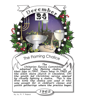 December twenty-fourth, The Flaming Chalice (1965). The Unitarian Service Committee adopted the flaming chalice as their logo in 1941.