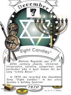"December seventh, ""Eight Candles"" (1970). Malvina Reynolds was a 20th century Jewish, Unitarian Universalist, socialist, songwriter, and performer who is best known for her song ""Little Boxes."" In 1970 she recorded the Hanukkah Song ""Eight Candles."""