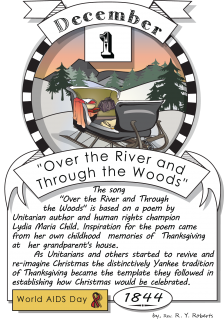 "December first, ""Over The River And Through The Woods"" (1844). The song ""Over The River And   Through The Woods"" is based on a poem by Unitarian author and human rights champion Lidia Maria   Child. Inspiration for the poem came from her own childhood mem"