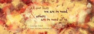 """All our lives we are in need and others are in need of us,"" by George Odell"