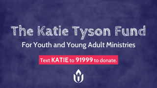 The Katie Tyson Fund for Youth and Young Adult Ministries. Text KATIE to 91999 to donate.