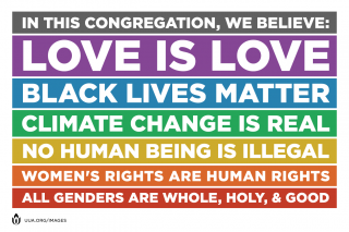 """In this congregation, we believe: Love is love, Black lives matter, Climate change is real, No human being is illegal, Women's rights are human rights, All genders are whole, holy & good."