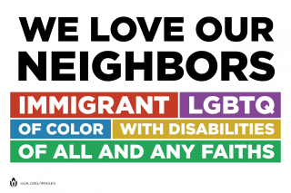 """We love our neighbors: immigrant, LGBTQ, Of color, With disabilities, Of all and any faiths"