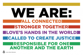 We are all connected; stronger together; love's hands in the world; called to create justice; responsible for one another and the Earth.