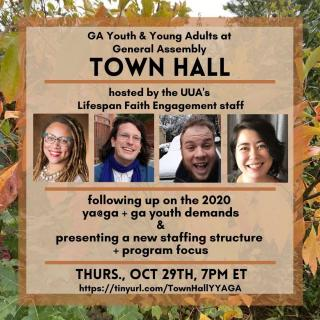 (Image Description: A flyer for a town hall held by the UUA on October 29th, at 7 PM Eastern Standard Time to go over the new General Assembly Staffing Structure for youth and young adults, as well as followup on the requests made by the youth and young adult GA staff teams in 2020. Four facilitators are displayed, Reverend Sara Green, Reverend Stevie Carmody, Alex Sherwood, and Anna Bethea
