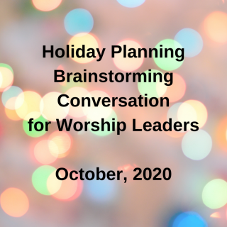 Holiday Planning Brainstorm Conversation for Worship Leaders, October, 2020
