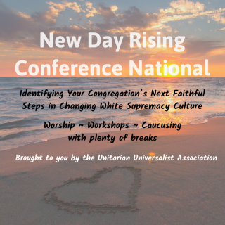 New Day Rising National Conference. Identifying Your Congregation's Next Faithful Steps in Changing White Supremacy Culture. Worship, Workshops, Caucsing