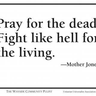 """Pray for the dead. Fight like hell for the living."" --Mother Jones"