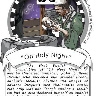 "December twenty-third, ""Oh Holy Night"" (1855). The first English translation of ""Oh Holy Night"" was by Unitarian minister John Sullivan Dwight, who tweaked the original French author's socialist themes and images to advance Dwight's own abolitionist cause"